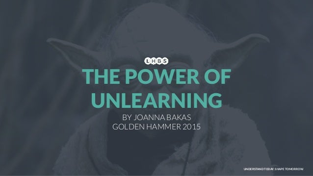 UNDERSTAND TODAY. SHAPE TOMORROW. BY JOANNA BAKAS GOLDEN HAMMER 2015 THE POWER OF UNLEARNING