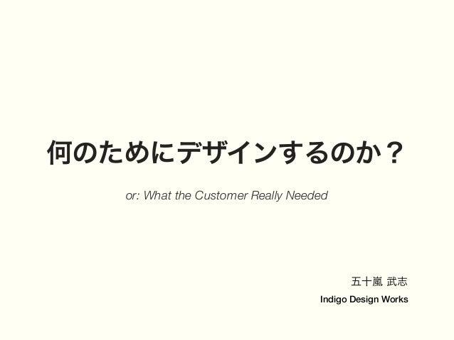 何のためにデザインするのか? or: What the Customer Really Needed 五十嵐 武志 Indigo Design Works