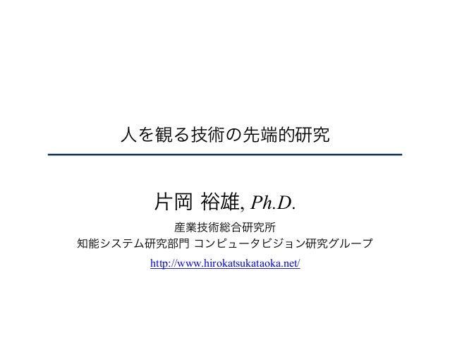 人を観る技術の先端的研究 片岡 裕雄, Ph.D. 産業技術総合研究所 知能システム研究部門 コンピュータビジョン研究グループ http://www.hirokatsukataoka.net/