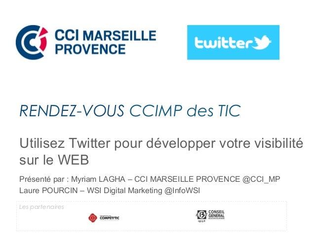 Utilisez Twitter pour développer votre visibilité sur le WEB Présenté par : Myriam LAGHA – CCI MARSEILLE PROVENCE @CCI_MP ...