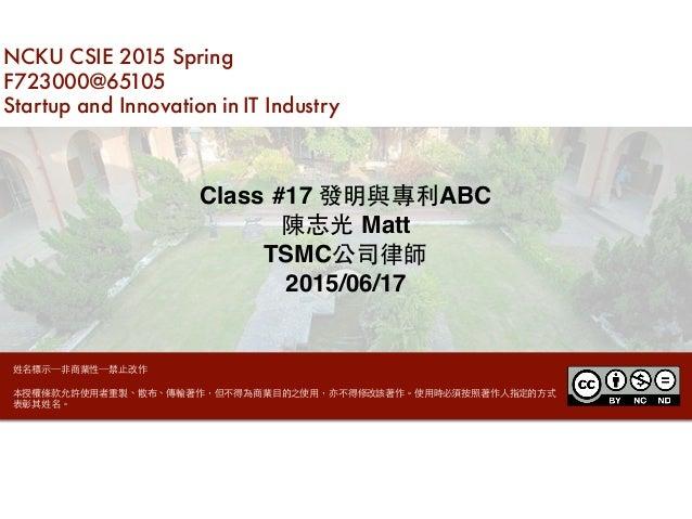NCKU CSIE 2015 Spring F723000@65105 Startup and Innovation in IT Industry Class #17 發明與專利ABC 陳志光 Matt TSMC公司律師 2015/06/17 ...
