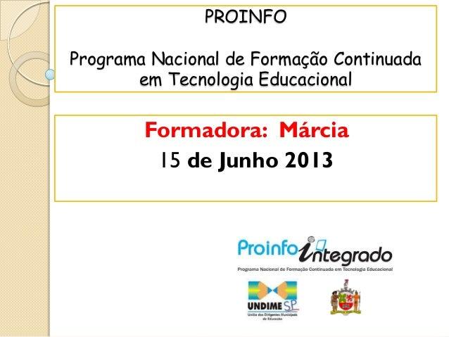PROINFO Programa Nacional de Formação Continuada em Tecnologia Educacional Formadora: Márcia 15 de Junho 2013