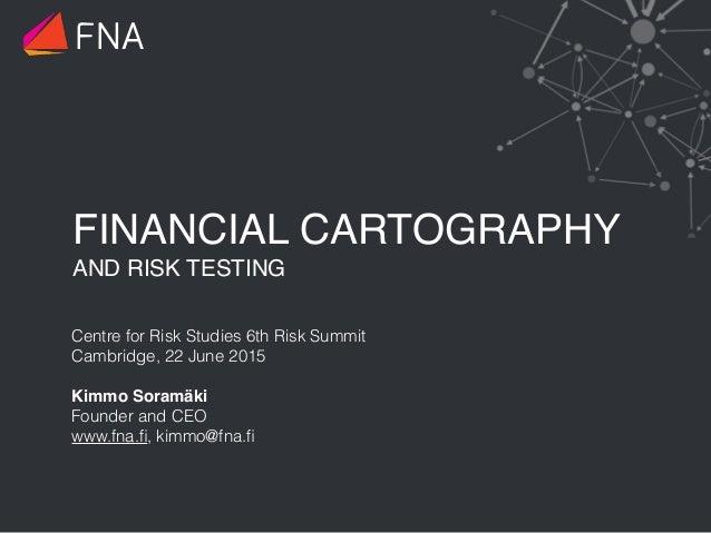 FINANCIAL CARTOGRAPHY AND RISK TESTING Centre for Risk Studies 6th Risk Summit Cambridge, 22 June 2015 Kimmo Soramäki Fo...