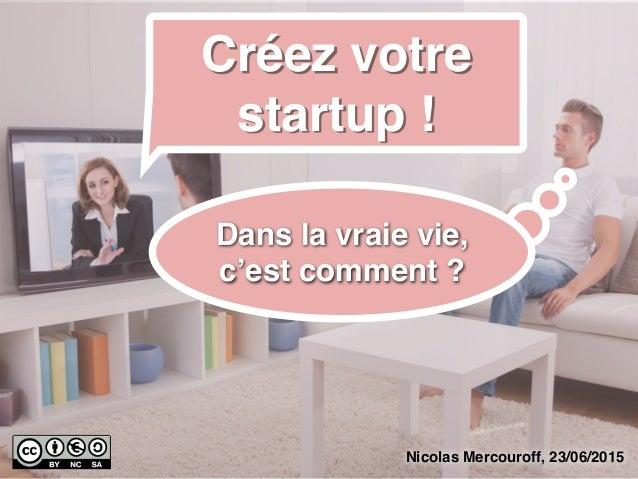 Nicolas Mercouroff, 23/06/2015 Créez votre startup ! Dans la vraie vie, c'est comment ?