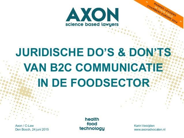 JURIDISCHE DO'S & DON'TS VAN B2C COMMUNICATIE IN DE FOODSECTOR Axon / C-Law Den Bosch, 24 juni 2015 Karin Verzijden www.ax...