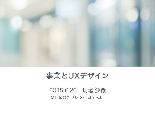 事業とUXデザイン 2015.6.26馬場 沙織 MTL勉強会「UX Sketch」vol.1