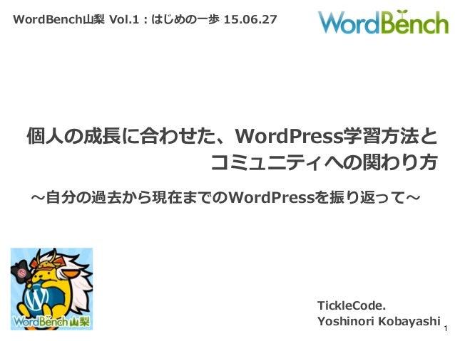 WordBench山梨 Vol.1:はじめの一歩 15.06.27 個人の成長に合わせた、WordPress学習方法と コミュニティへの関わり方 TickleCode. Yoshinori Kobayashi 1 ~自分の過去から現在までのWo...