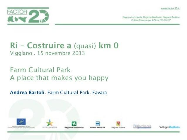 Ri – Costruire a (quasi) km 0 Viggiano . 15 novembre 2013   Farm Cultural Park A place that makes you happy  Andrea Bartol...