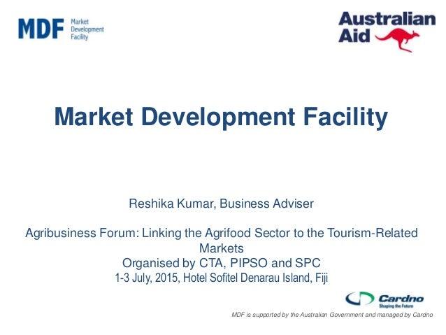 Australian Aid—managed by Cardno on behalf of AusAID Market Development Facility Reshika Kumar, Business Adviser Agribusin...