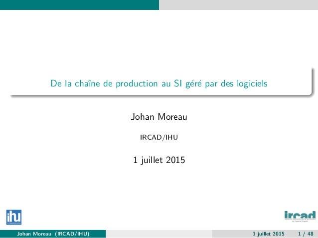 De la chaˆıne de production au SI g´er´e par des logiciels Johan Moreau IRCAD/IHU 1 juillet 2015 Johan Moreau (IRCAD/IHU) ...