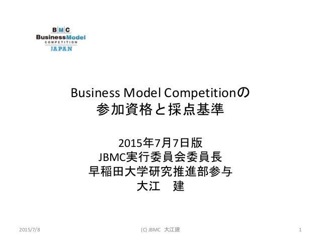 Business Model Competitionの 参加資格と採点基準 2015年7月7日版 JBMC実行委員会委員長 早稲田大学研究推進部参与 大江 建 2015/7/8 (C) JBMC 大江建 1