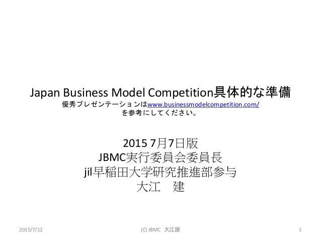 Japan Business Model Competition具体的な準備 優秀プレゼンテーションはwww.businessmodelcompetition.com/ を参考にしてください。 2015 7月7日版 JBMC実行委員会委員長 j...