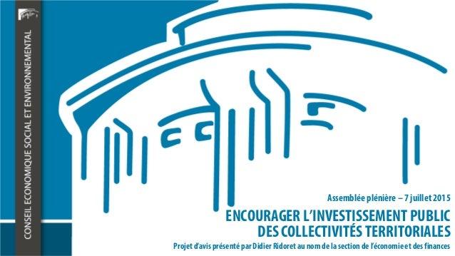 ENCOURAGER L'INVESTISSEMENT PUBLIC DES COLLECTIVITÉS TERRITORIALES Assemblée plénière – 7 juillet 2015 Projet d'avis prése...