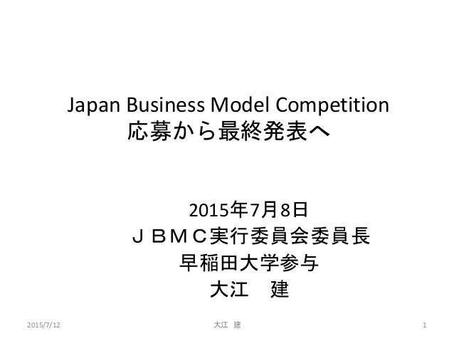 Japan Business Model Competition 応募から最終発表へ 2015年7月8日 JBMC実行委員会委員長 早稲田大学参与 大江 建 2015/7/12 大江 建 1