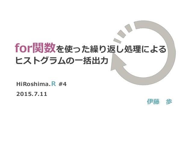 HiRoshima.R #4 2015.7.11 伊藤 歩 for関数を使った繰り返し処理による ヒストグラムの一括出力