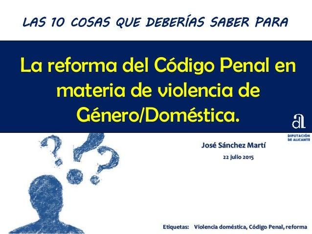 La reforma del Código Penal en materia de violencia de Género/Doméstica. José Sánchez Martí 22 julio 2015 LAS 10 COSAS QUE...