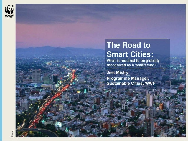 The Road to Smart Cities: What is required to be globally recognized as a 'smart city'? Jeet Mistry Programme Manager, Sus...