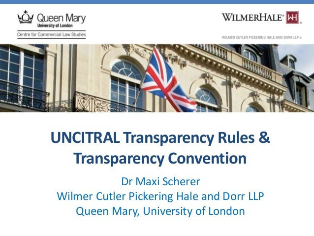 UNCITRAL Transparency Rules & Transparency Convention Dr Maxi Scherer Wilmer Cutler Pickering Hale and Dorr LLP Queen Mary...