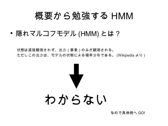 概要から勉強する HMM  隠れマルコフモデル (HMM) とは ? 状態は直接観測されず、出力(事象)のみが観測される。 ただしこの出力は、モデルの状態による確率分布である。 (Wikipedia より ) わからない なので具体例へ GO!