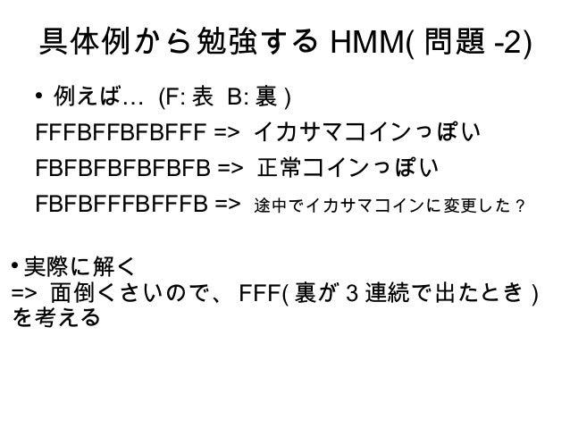 具体例から勉強する HMM( 問題 -2)  …例えば (F: 表 B: 裏 ) FFFBFFBFBFFF => イカサマコインっぽい FBFBFBFBFBFB => 正常コインっぽい FBFBFFFBFFFB => 途中でイカサマコインに変...