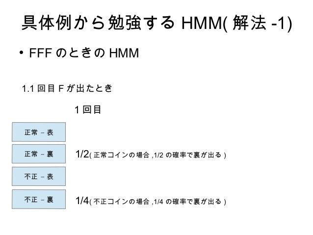 具体例から勉強する HMM( 解法 -1)  FFF のときの HMM –正常 表 –正常 裏 –不正 表 –不正 裏 1.1 回目 F が出たとき 1/2( 正常コインの場合 ,1/2 の確率で裏が出る ) 1/4( 不正コインの場合 ,1...