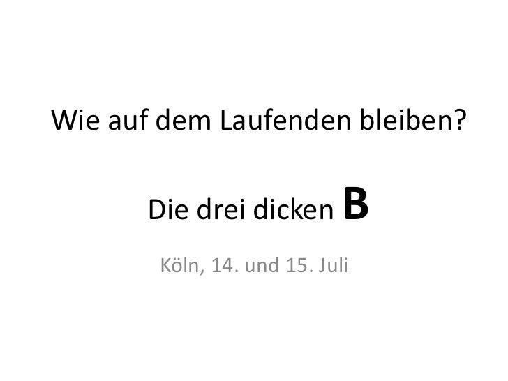 Wie auf dem Laufenden bleiben?       Die drei dicken      B       Köln, 14. und 15. Juli