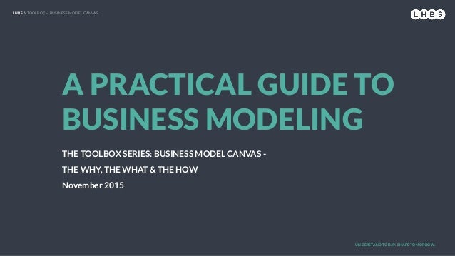 LHBS // TOOLBOX — BUSINESS MODEL CANVAS A PRACTICAL GUIDE TO BUSINESS MODELING THE TOOLBOX SERIES: BUSINESS MODEL CANVAS -...