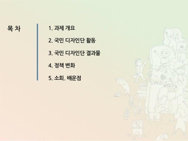 목 차 1. 과제 개요 2. 국민 디자인단 활동 3. 국민 디자인단 결과물 4. 정책 변화 5. 소회. 배운점