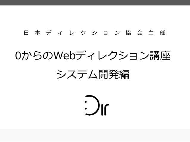 ⽇日 本 デ ィ レ ク シ ョ ン 協 会 主 催 0からのWebディレクション講座 システム開発編