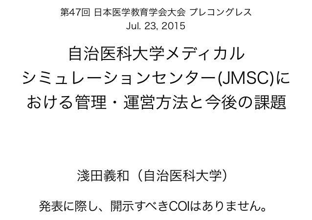 自治医科大学メディカル シミュレーションセンター(JMSC)に おける管理・運営方法と今後の課題 淺田義和(自治医科大学) 第47回 日本医学教育学会大会 プレコングレス Jul. 23, 2015 発表に際し、開示すべきCOIはありません。