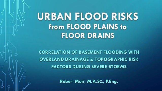 URBAN FLOOD RISKS from FLOOD PLAINS to FLOOR DRAINS CORRELATION OF BASEMENT FLOODING WITH OVERLAND DRAINAGE & TOPOGRAPHIC ...