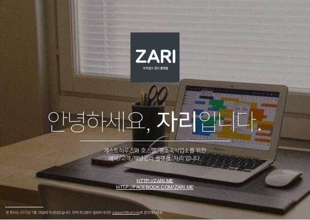 안녕하세요, 자리입니다. 게스트하우스와 호스텔, 중소숙박업소를 위한 예약/고객/채널관리 플랫폼 '자리'입니다. 본 문서는 2015년 7월 28일에 작성되었습니다. 만약 최신본이 필요하시다면 support@zari.me로...