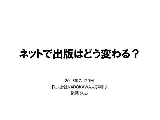 ネットで出版はどう変わる? 2015年7月29日 株式会社KADOKAWA人事局付 後藤 久志