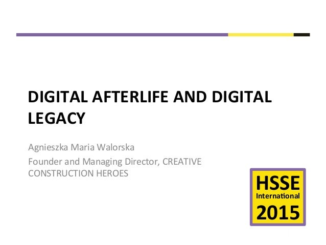 HSSE	   Interna+onal	    	    2015	    DIGITAL	   AFTERLIFE	   AND	   DIGITAL	    LEGACY	    Agnieszka	   Maria	   Walor...