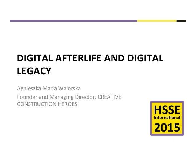 HSSE  Interna+onal      2015   DIGITAL  AFTERLIFE  AND  DIGITAL   LEGACY   Agnieszka  Maria  Walor...