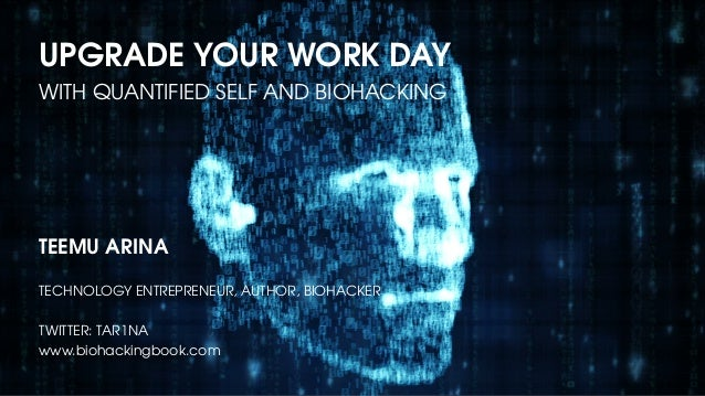 UPGRADE YOUR WORK DAY WITH QUANTIFIED SELF AND BIOHACKING TEEMU ARINA TECHNOLOGY ENTREPRENEUR, AUTHOR, BIOHACKER TWITTER: ...