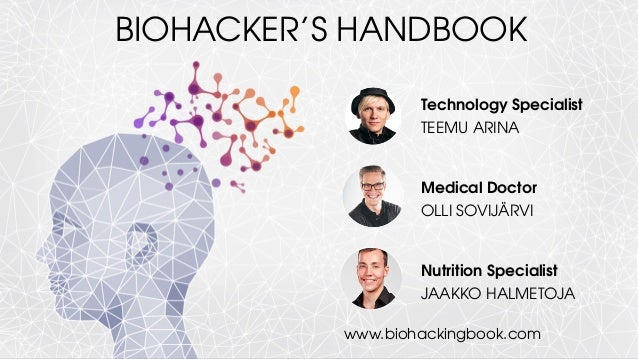 Technology Specialist TEEMU ARINA Medical Doctor OLLI SOVIJÄRVI Nutrition Specialist JAAKKO HALMETOJA BIOHACKER'S HANDBOOK...
