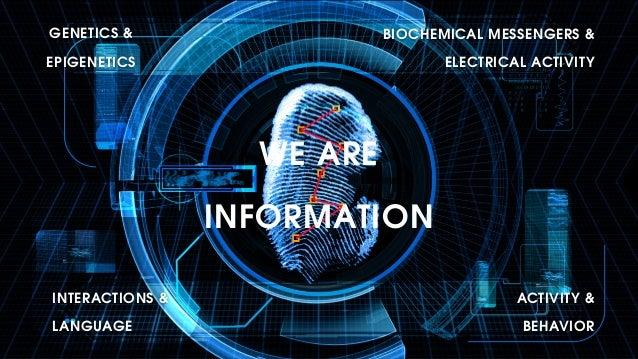 WE ARE INFORMATION GENETICS & EPIGENETICS BIOCHEMICAL MESSENGERS & ELECTRICAL ACTIVITY INTERACTIONS & LANGUAGE ACTIVITY &...