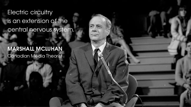 Electric circuitry is an extension of the central nervous system. MARSHALL MCLUHAN Canadian Media Theorist