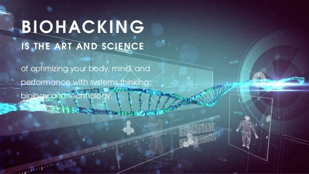 of optimizing your body, mind, and performance with systems thinking, biology and technology. BIOHACKING IS THE ART AND SC...