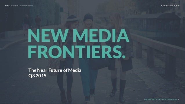 UNDERSTAND TODAY. SHAPE TOMORROW. 1 NEW MEDIA FRONTIERS. LHBS // THE NEAR FUTURE OF MEDIA NEW MEDIA FRONTIERS The Near Fut...