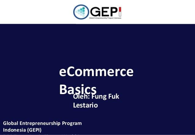 eCommerce Basics Fuk Oleh: Fung Lestario  Global Entrepreneurship Program Indonesia (GEPI)