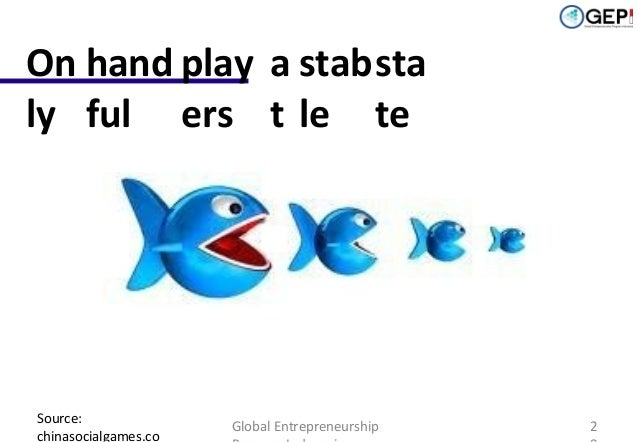 On hand play a stab sta ly ful ers t le te  Source: chinasocialgames.co  Global Entrepreneurship  2