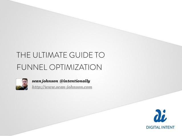 THE ULTIMATE GUIDE TO FUNNEL OPTIMIZATION sean johnson @intentionally http://www.sean-johnson.com