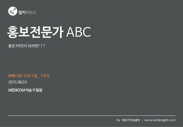 홍보전문가 ABC DPR 101 프로그램 _ 1주차 MEDICOM이승기 팀장 2015.08.03 좋은 PR인이 되려면???