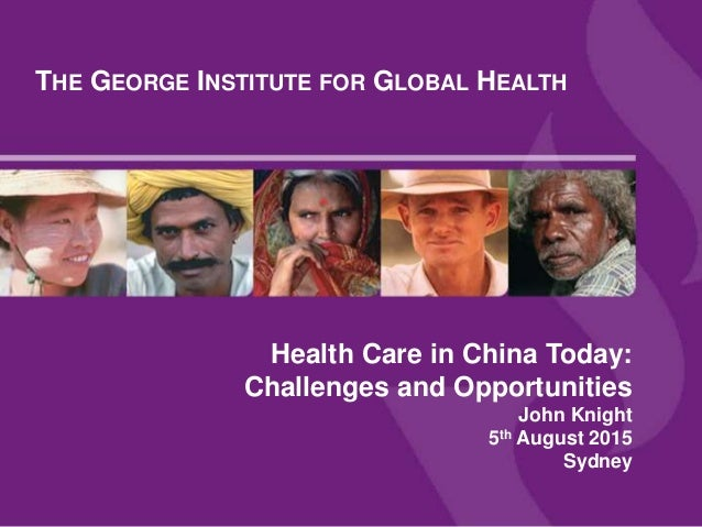 THE GEORGE INSTITUTE FOR GLOBAL HEALTH Health Care in China Today: Challenges and Opportunities John Knight 5th August 201...