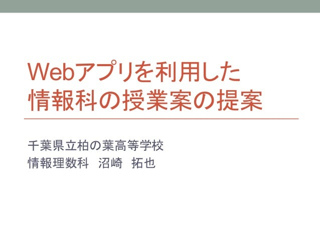Webアプリを利用した 情報科の授業案の提案 千葉県立柏の葉高等学校 情報理数科 沼崎 拓也