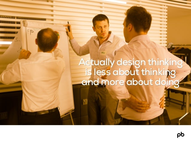 Actually design thinking is less about thinking and more about doing