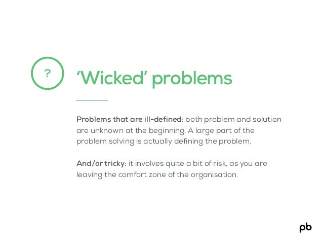 'Wicked' problems? Problems that are ill-defined: both problem and solution are unknown at the beginning. A large part of ...