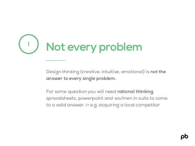 Not every problem! Design thinking (creative, intuitive, emotional) is not the answer to every single problem. For some qu...